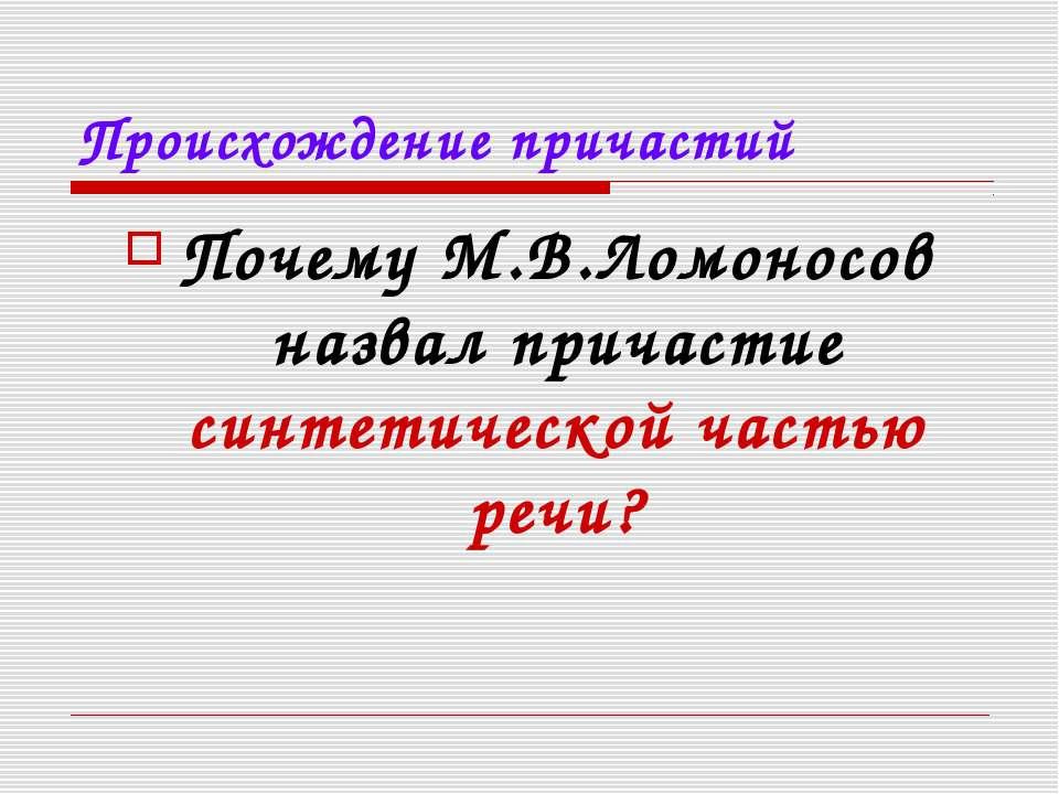 Происхождение причастий Почему М.В.Ломоносов назвал причастие синтетической ч...