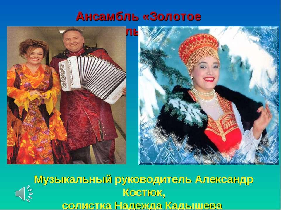 Ансамбль «Золотое кольцо» Музыкальный руководитель Александр Костюк, солистка...