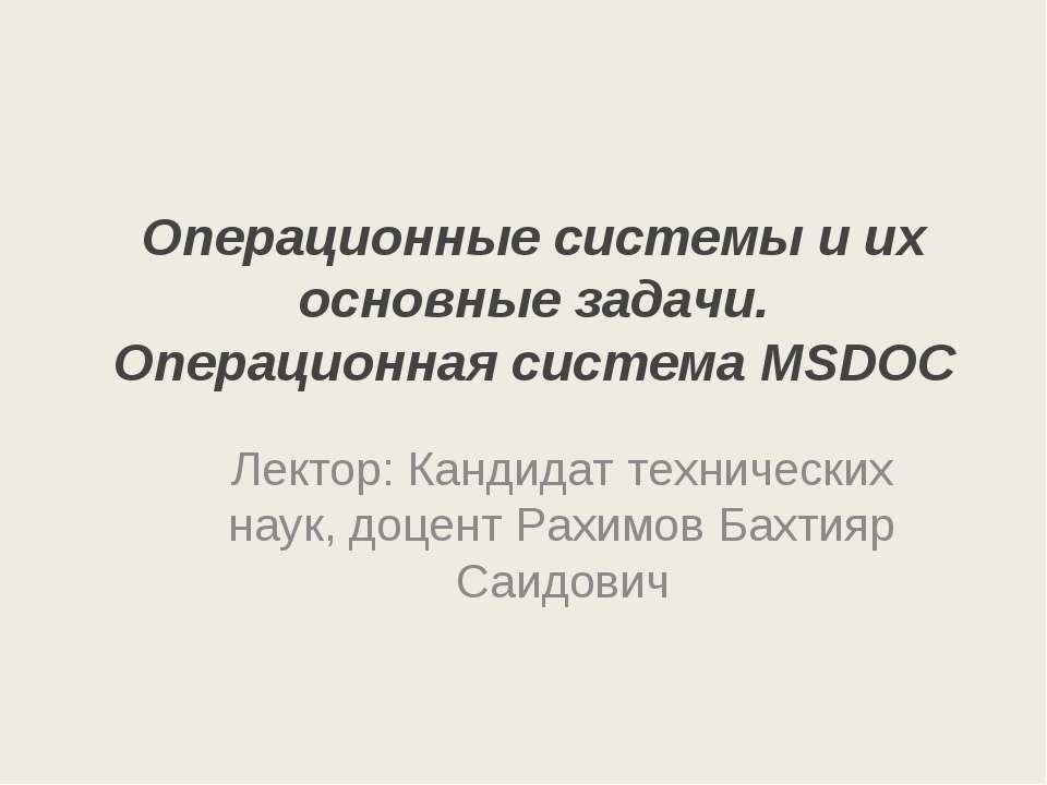 Операционные системы и их основные задачи. Операционная система MSDOC Лектор:...
