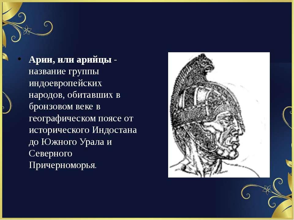 Арии, или арийцы - название группы индоевропейских народов, обитавших в бронз...