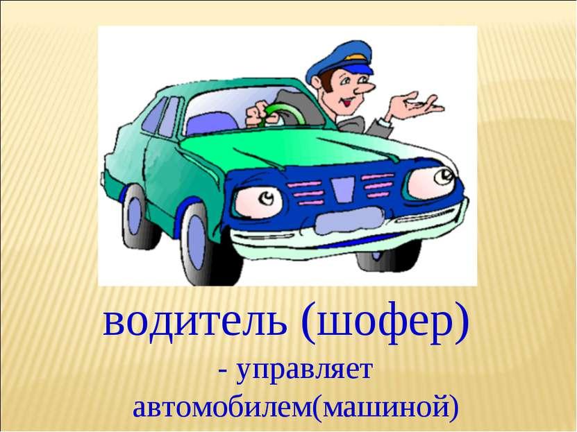 водитель (шофер) - управляет автомобилем(машиной)