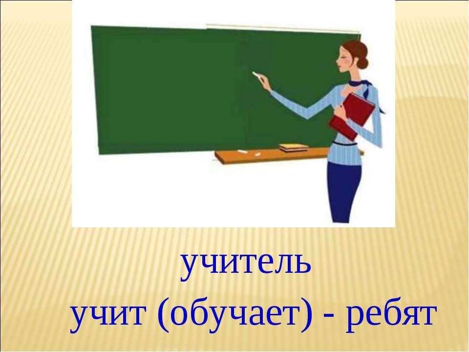 учитель учит (обучает) - ребят