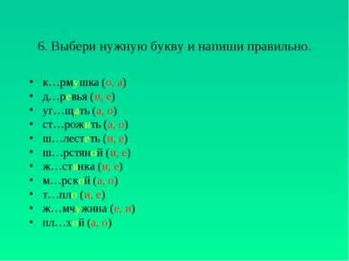 6. Выбери нужную букву и напиши правильно. к…рмушка (о, а) д…ревья (и, е) уг…...