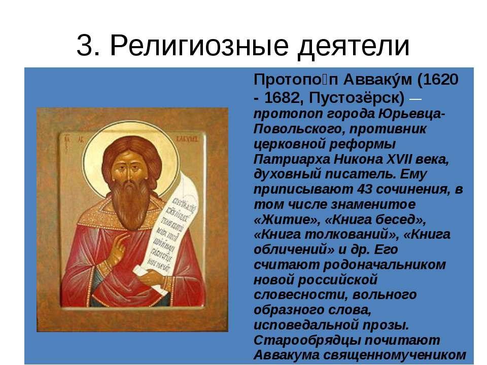 3. Религиозные деятели Протопо пАввакýм(1620 - 1682,Пустозёрск)—протопоп горо...