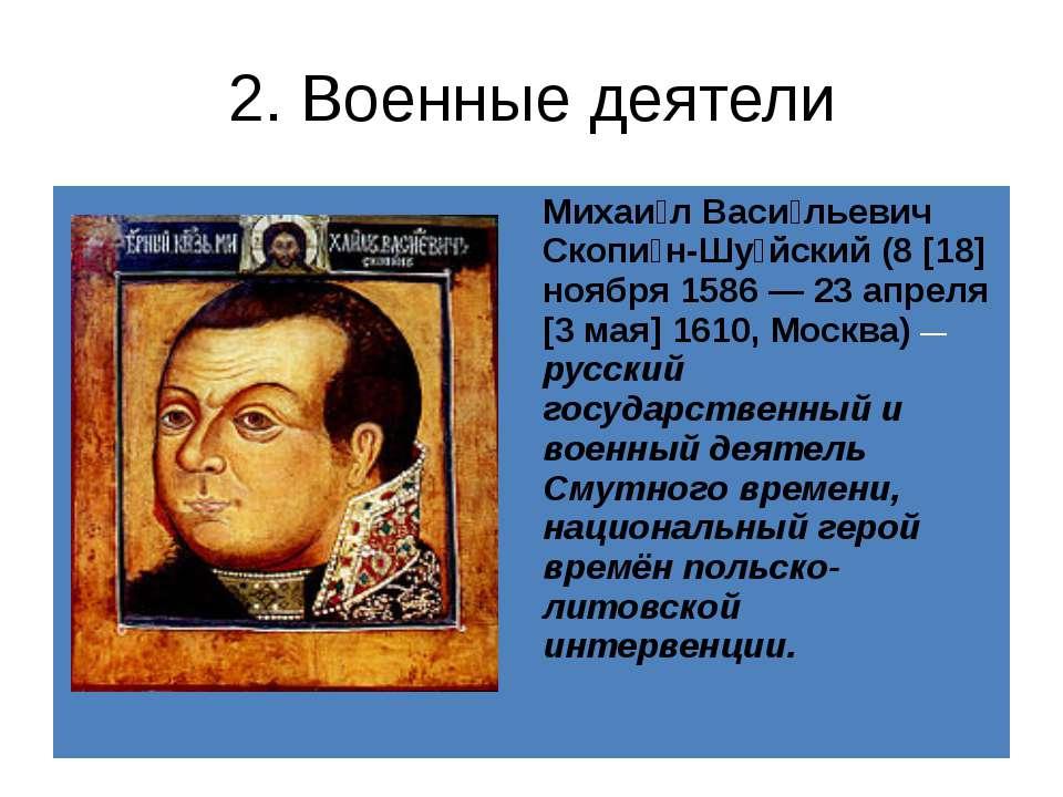 2. Военные деятели Михаи лВаси льевичСкопи н-Шу йский(8 [18] ноября 1586 — 23...