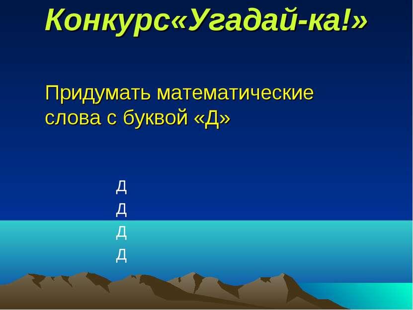 Конкурс«Угадай-ка!» Придумать математические слова с буквой «Д» Д Д Д