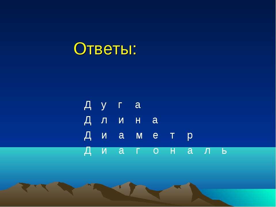 Ответы: Д у г а Д л и н а Д и а м е т р Д и а г о н а л ь
