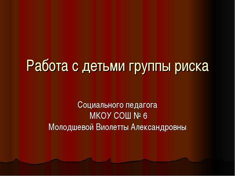 Работа с детьми группы риска Социального педагога МКОУ СОШ № 6 Молодшевой Вио...