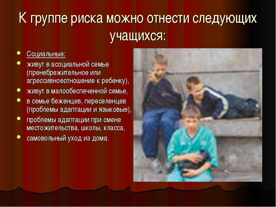К группе риска можно отнести следующих учащихся: Социальные: живут в асоциаль...