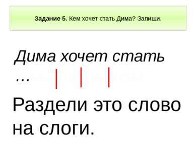 Задание 5. Кем хочет стать Дима? Запиши. Дима хочет стать … Раздели это слово...