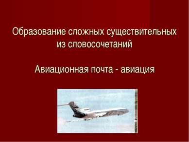 Образование сложных существительных из словосочетаний Авиационная почта - ави...