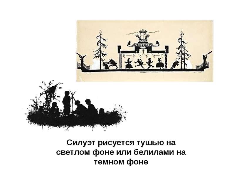 Силуэт рисуется тушью на светлом фоне или белилами на темном фоне