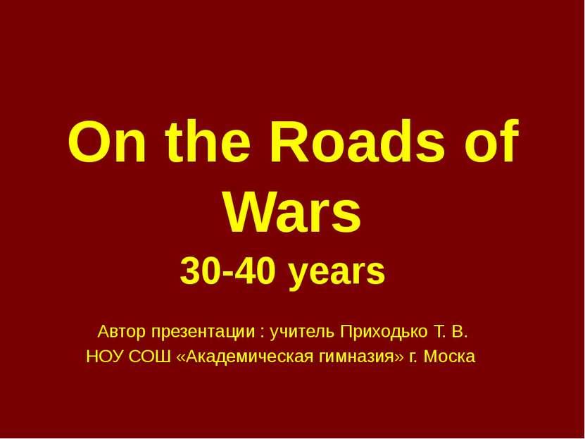 On the Roads of Wars 30-40 years Автор презентации : учитель Приходько Т. В. ...