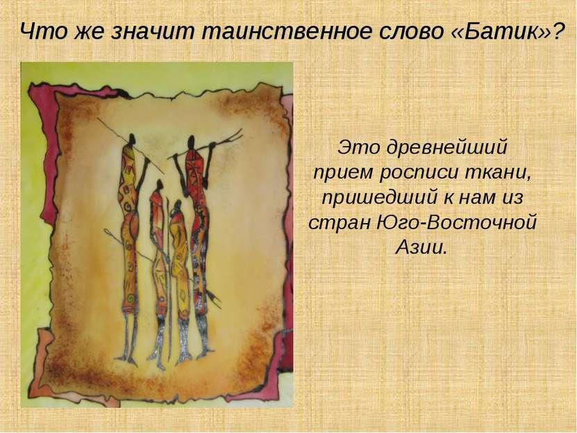 Что же значит таинственное слово «Батик»? Это древнейший прием росписи ткани,...