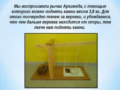 Мы воспроизвели рычаг Архимеда, с помощью которого можно поднять камни весом ...