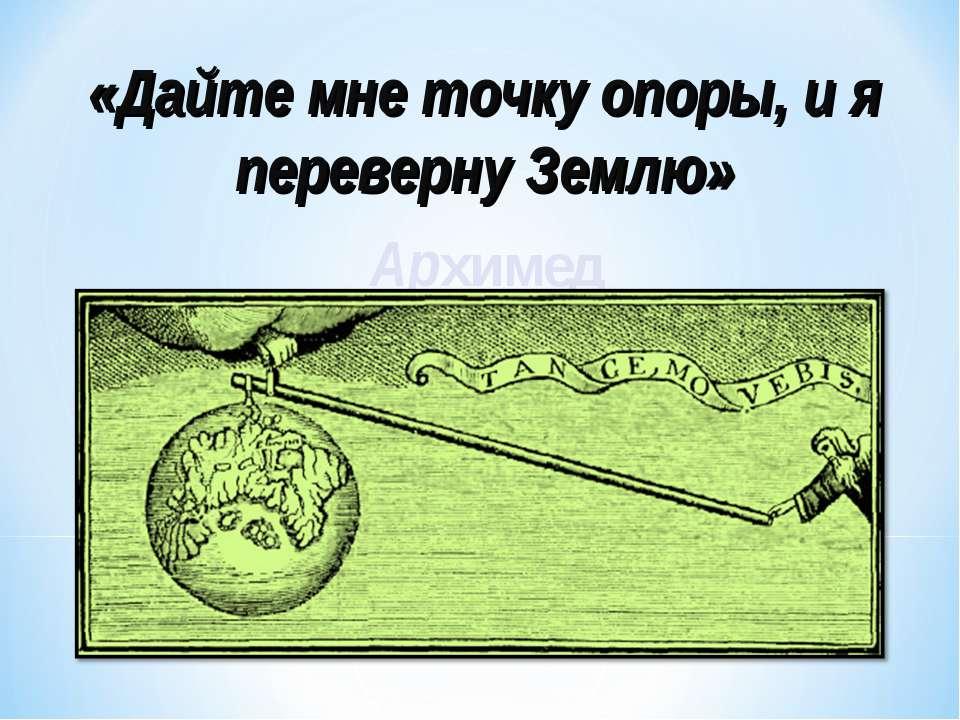 «Дайте мне точку опоры, и я переверну Землю» Архимед