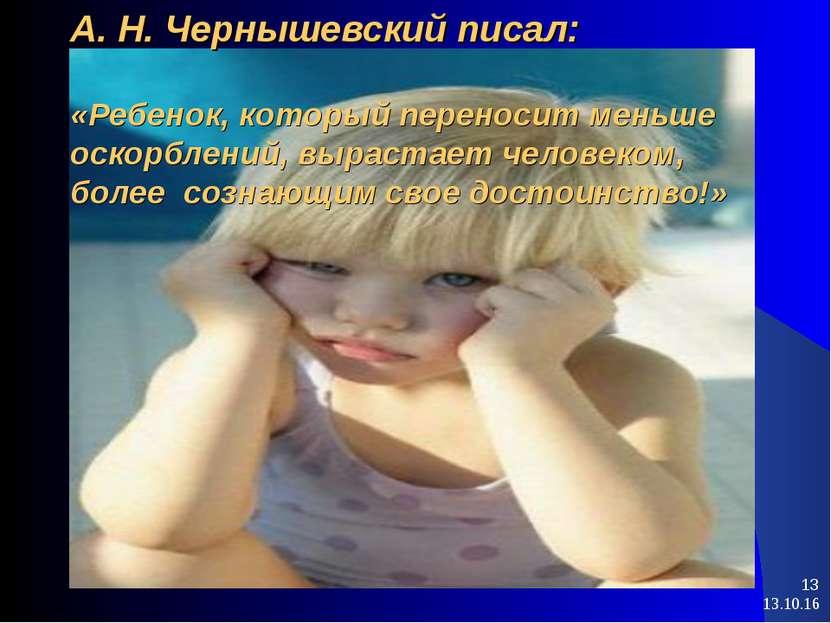 * * А. Н. Чернышевский писал: «Ребенок, который переносит меньше оскорблений,...
