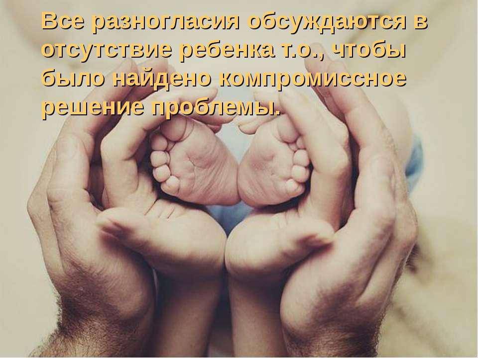 * * Все разногласия обсуждаются в отсутствие ребенка т.о., чтобы было найдено...