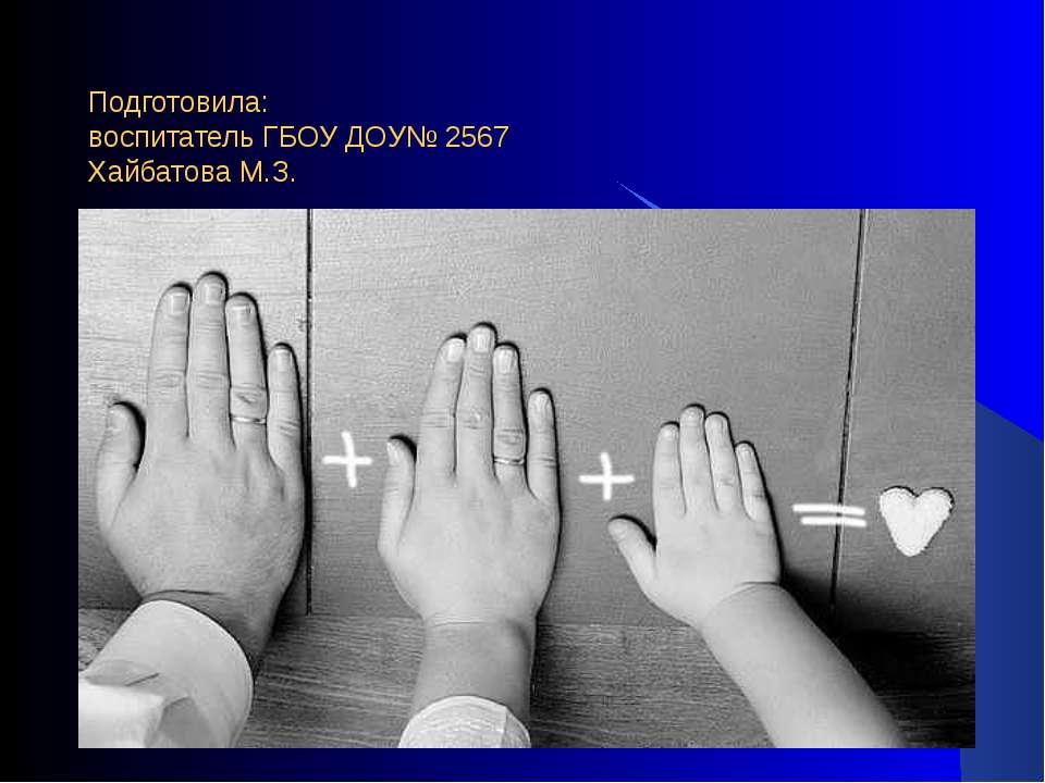 Подготовила: воспитатель ГБОУ ДОУ№ 2567 Хайбатова М.З.
