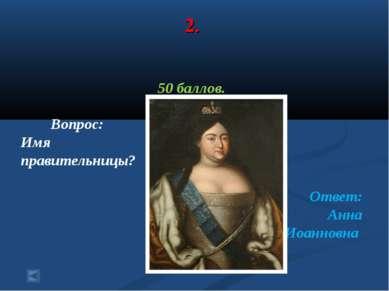 2. 50 баллов. Вопрос: Имя правительницы? Ответ: Анна Иоанновна