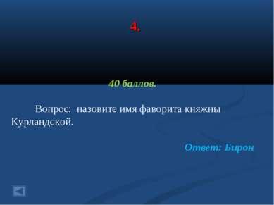 4. 40 баллов. Вопрос: назовите имя фаворита княжны Курландской. Ответ: Бирон