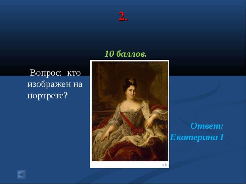 2. 10 баллов. Вопрос: кто изображен на портрете? Ответ: Екатерина I