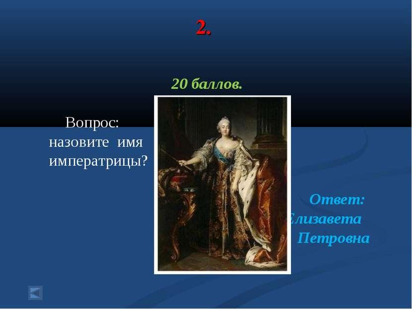 2. 20 баллов. Вопрос: назовите имя императрицы? Ответ: Елизавета Петровна