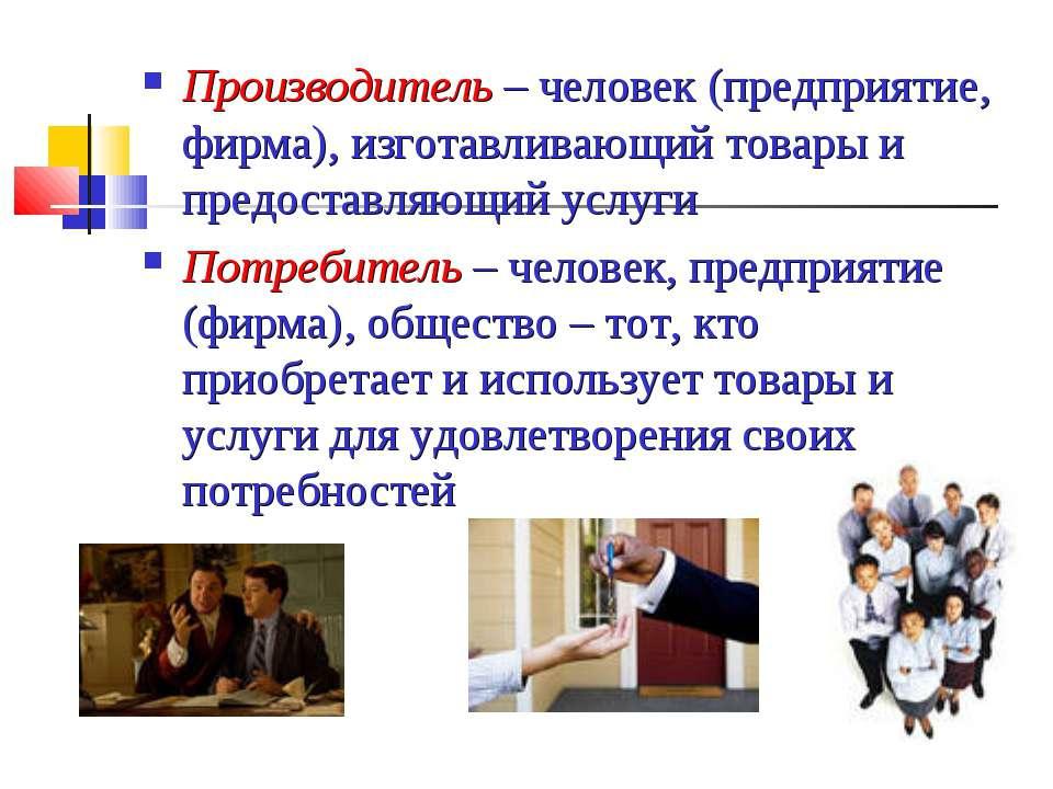 Производитель – человек (предприятие, фирма), изготавливающий товары и предос...