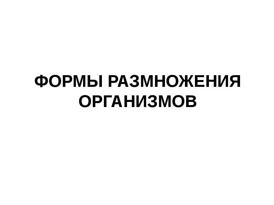ФОРМЫ РАЗМНОЖЕНИЯ ОРГАНИЗМОВ