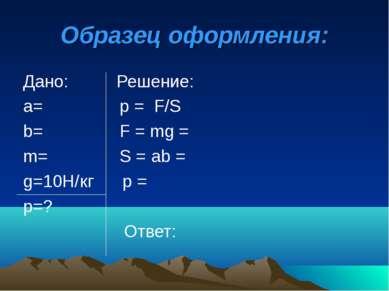 Образец оформления: Дано: Решение: а= р = F/S b= F = mg = m= S = аb = g=10H/к...