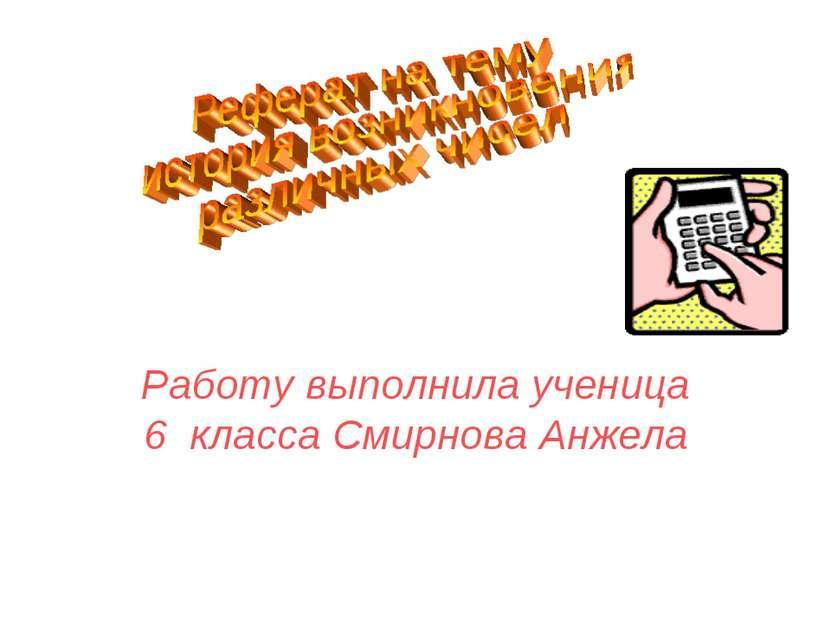 Работу выполнила ученица 6 класса Смирнова Анжела