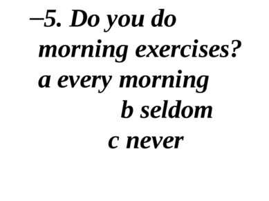 5. Do you do morning exercises? a every morning b seldom c never