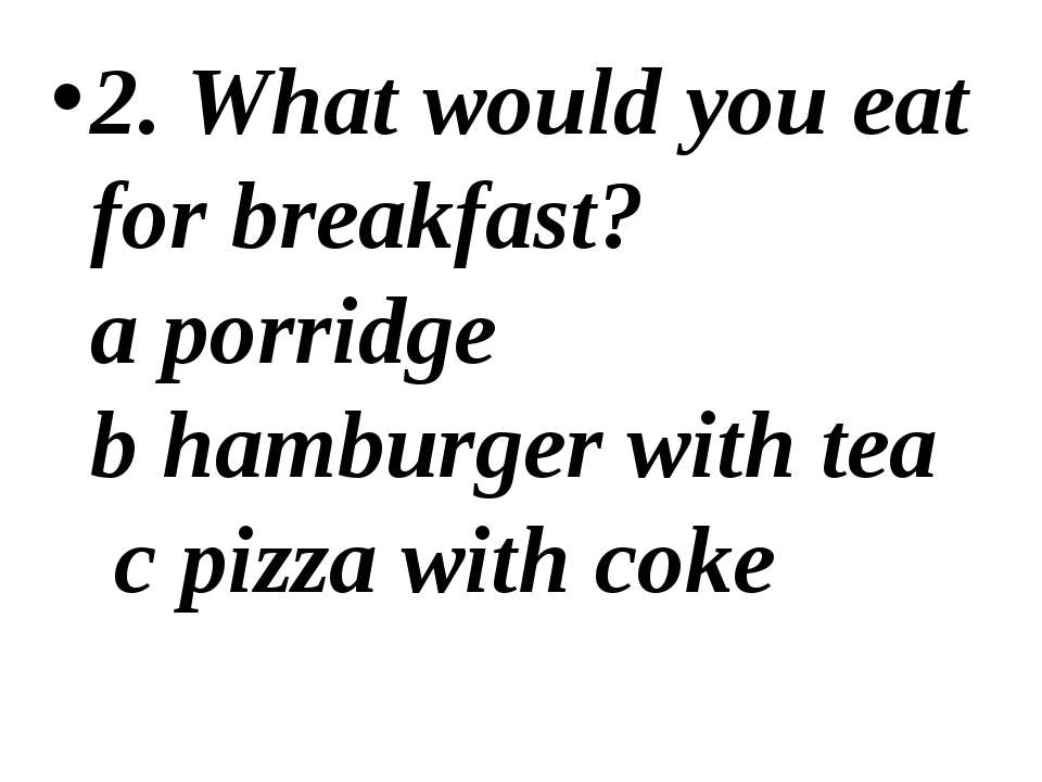 2. What would you eat for breakfast? a porridge b hamburger with tea c pizza ...
