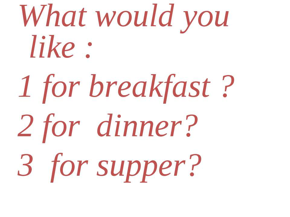 What would you like : 1 for breakfast ? 2 for dinner? 3 for supper?