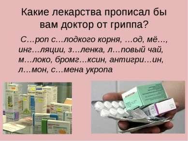 Какие лекарства прописал бы вам доктор от гриппа? С…роп с…лодкого корня, …од,...