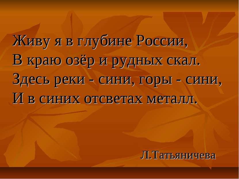 Живу я в глубине России, В краю озёр и рудных скал. Здесь реки - сини, горы -...