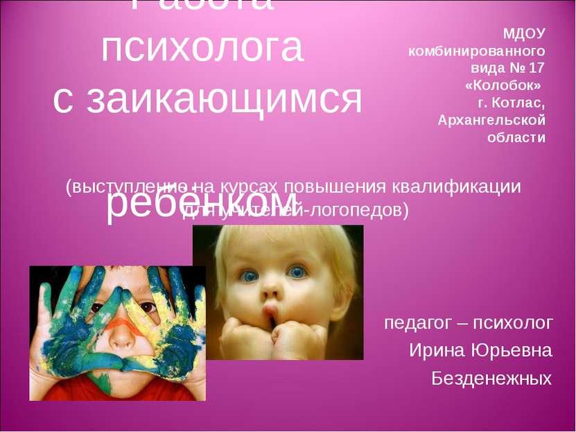 Работа психолога с заикающимся ребёнком педагог – психолог Ирина Юрьевна Безд...