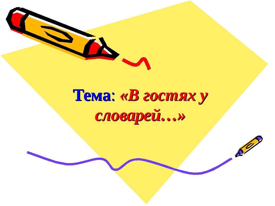 Тема: «В гостях у словарей…»