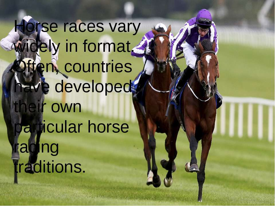 Horse races vary widely in format. Often, countries have developed their own ...