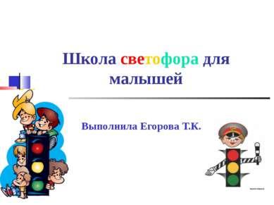 Школа светофора для малышей Выполнила Егорова Т.К..