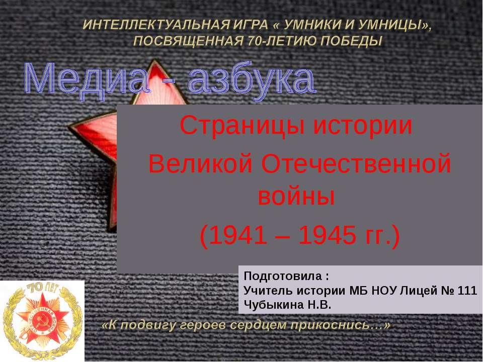 Страницы истории Великой Отечественной войны (1941 – 1945 гг.) Подготовила : ...