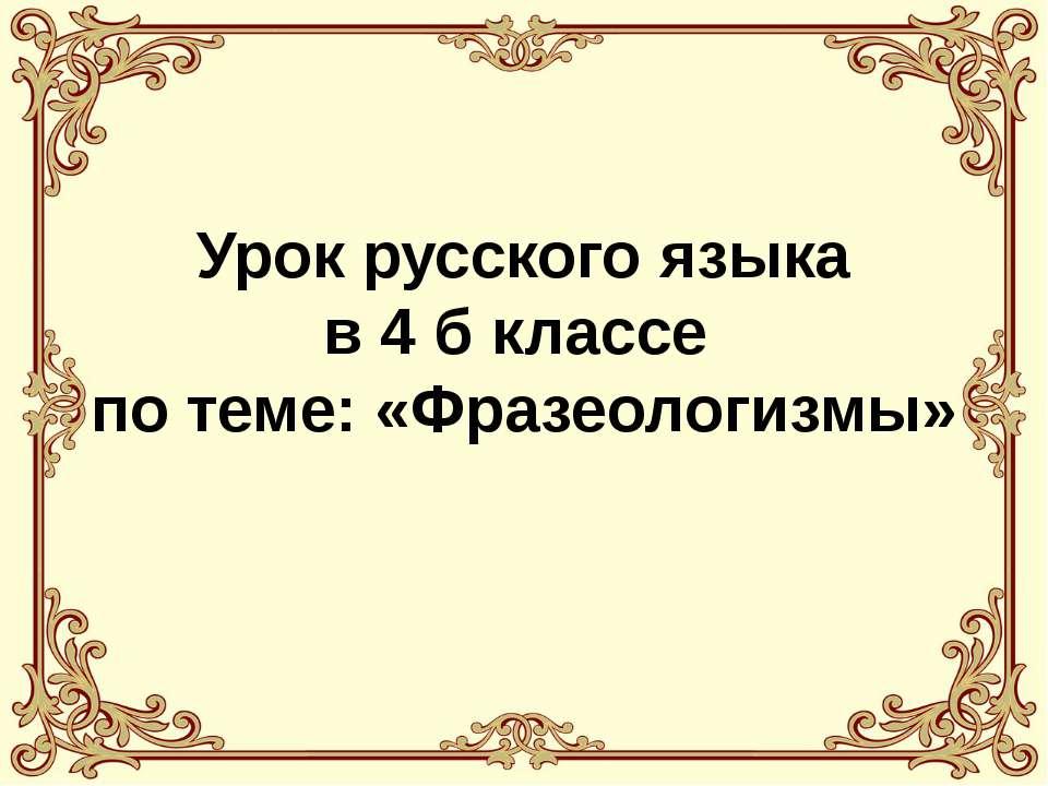 Урок русского языка в 4 б классе по теме: «Фразеологизмы»