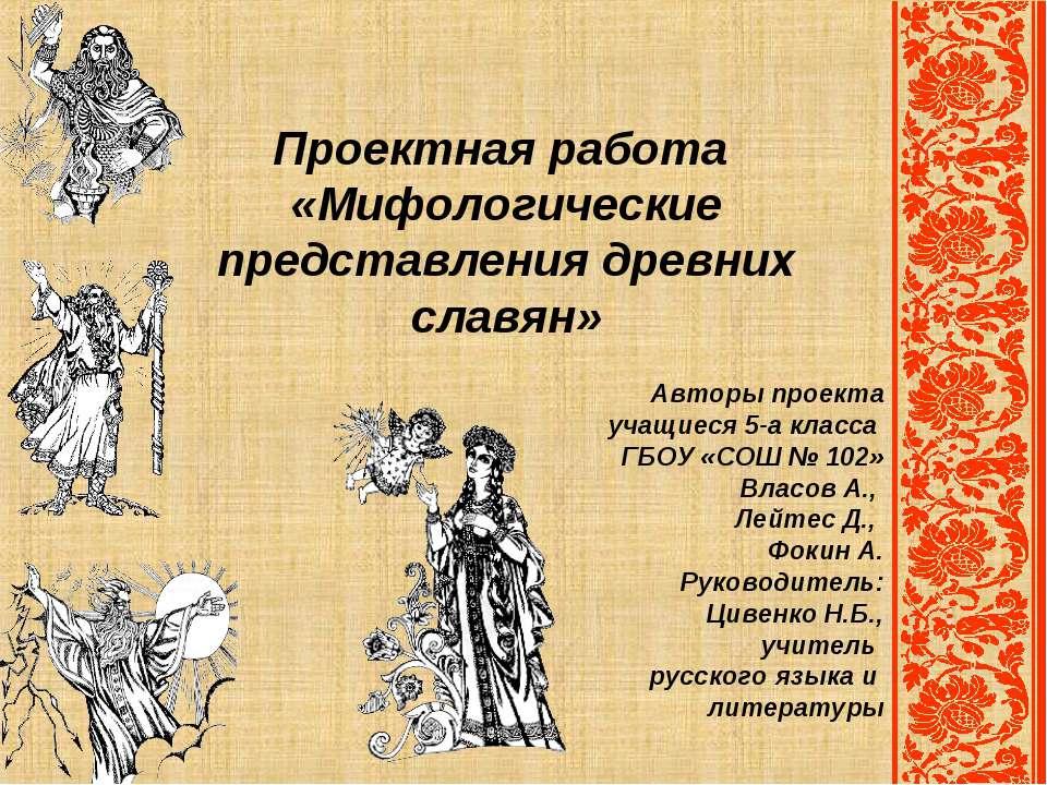 Проектная работа «Мифологические представления древних славян» Авторы проекта...