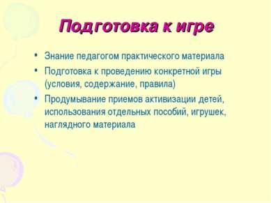 Подготовка к игре Знание педагогом практического материала Подготовка к прове...