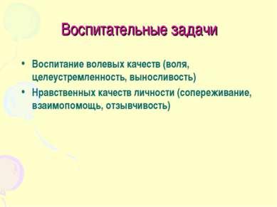 Воспитательные задачи Воспитание волевых качеств (воля, целеустремленность, в...
