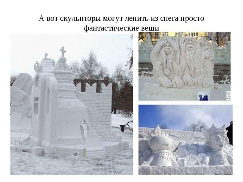 А вот скульпторы могут лепить из снега просто фантастические вещи
