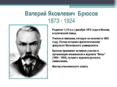 Валерий Яковлевич Брюсов 1873 - 1924 Родился 1 (13 н.с.) декабря 1873 года в ...