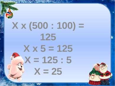Х х (500 : 100) = 125 Х х 5 = 125 Х = 125 : 5 Х = 25
