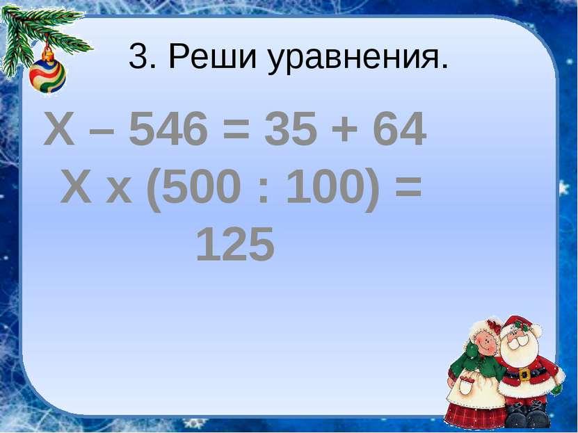 3. Реши уравнения. Х – 546 = 35 + 64 Х х (500 : 100) = 125