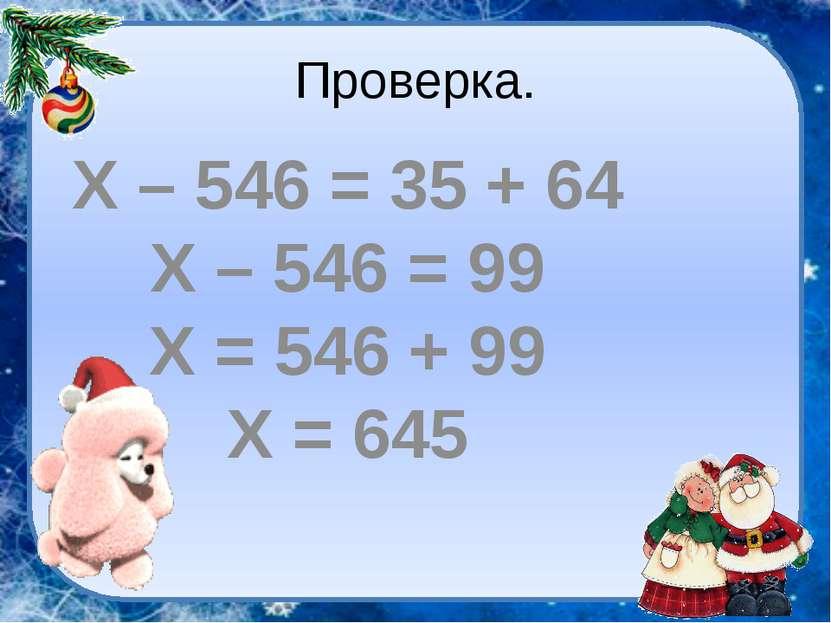 Проверка. Х – 546 = 35 + 64 Х – 546 = 99 Х = 546 + 99 Х = 645